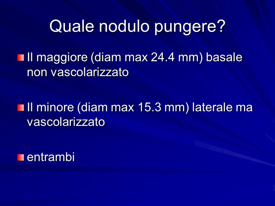 Quale nodulo pungere Il maggiore (diam max 24.4 mm) basale non vascolarizzato. Il minore (diam max 15.3 mm) laterale ma vascolarizzato.
