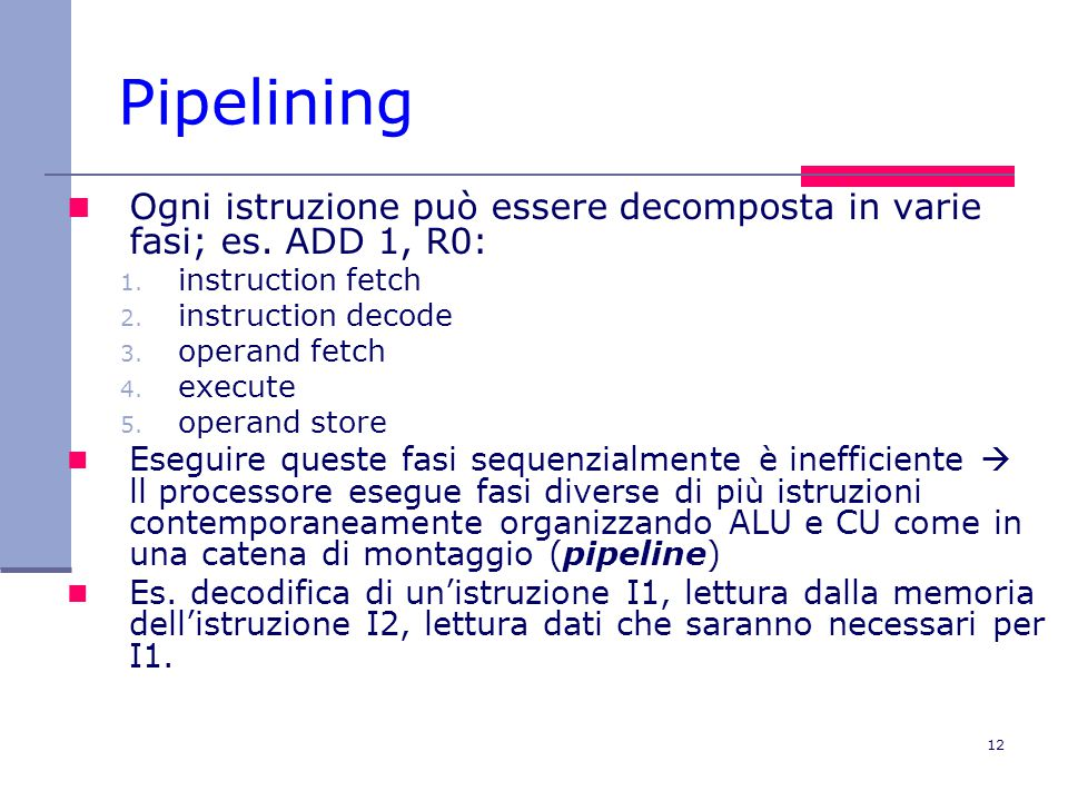 Pipelining Ogni istruzione può essere decomposta in varie fasi; es. ADD 1, R0: instruction fetch. instruction decode.