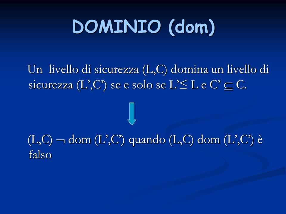 DOMINIO (dom) Un livello di sicurezza (L,C) domina un livello di sicurezza (L',C') se e solo se L'≤ L e C'  C.