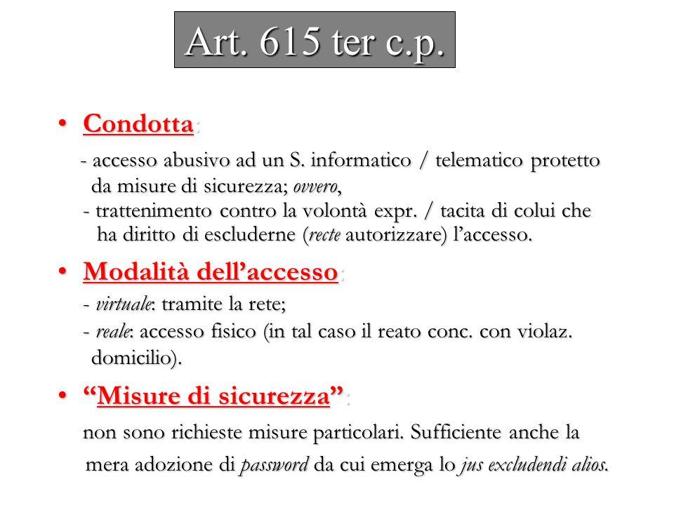 Art. 615 ter c.p. Condotta: - accesso abusivo ad un S. informatico / telematico protetto. da misure di sicurezza; ovvero,
