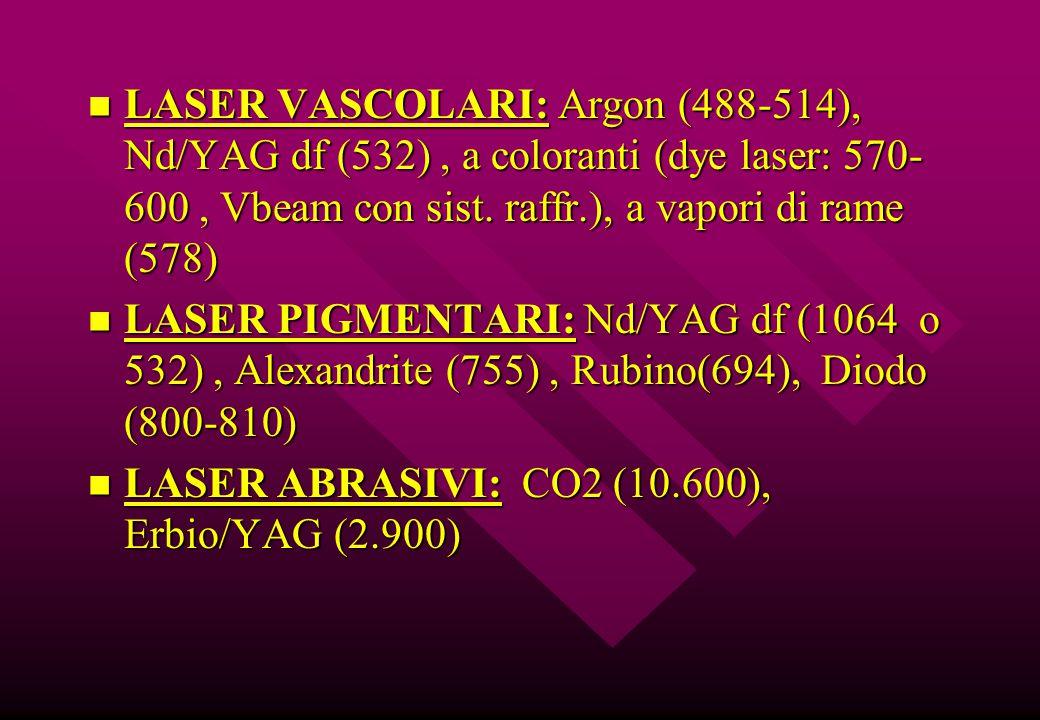 LASER VASCOLARI: Argon (488-514), Nd/YAG df (532) , a coloranti (dye laser: 570-600 , Vbeam con sist. raffr.), a vapori di rame (578)