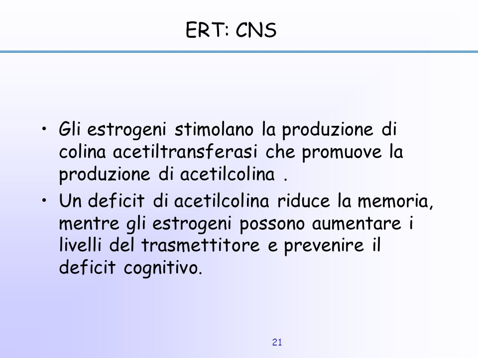 ERT: CNS Gli estrogeni stimolano la produzione di colina acetiltransferasi che promuove la produzione di acetilcolina .