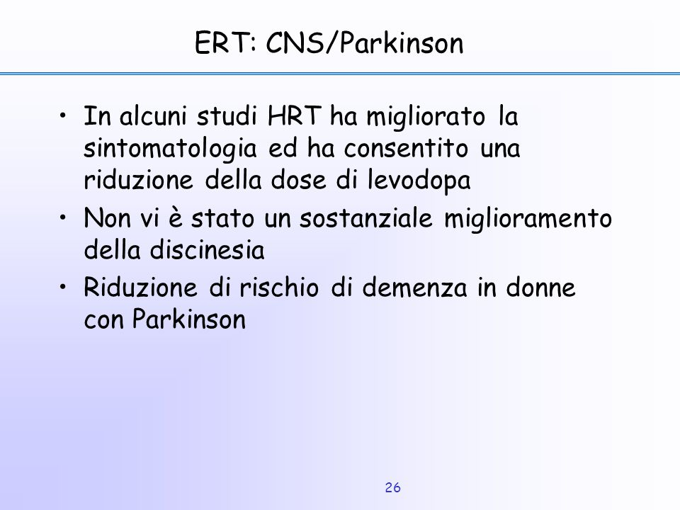 ERT: CNS/Parkinson In alcuni studi HRT ha migliorato la sintomatologia ed ha consentito una riduzione della dose di levodopa.