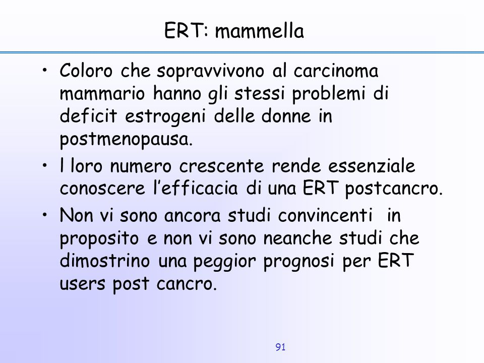 ERT: mammella Coloro che sopravvivono al carcinoma mammario hanno gli stessi problemi di deficit estrogeni delle donne in postmenopausa.