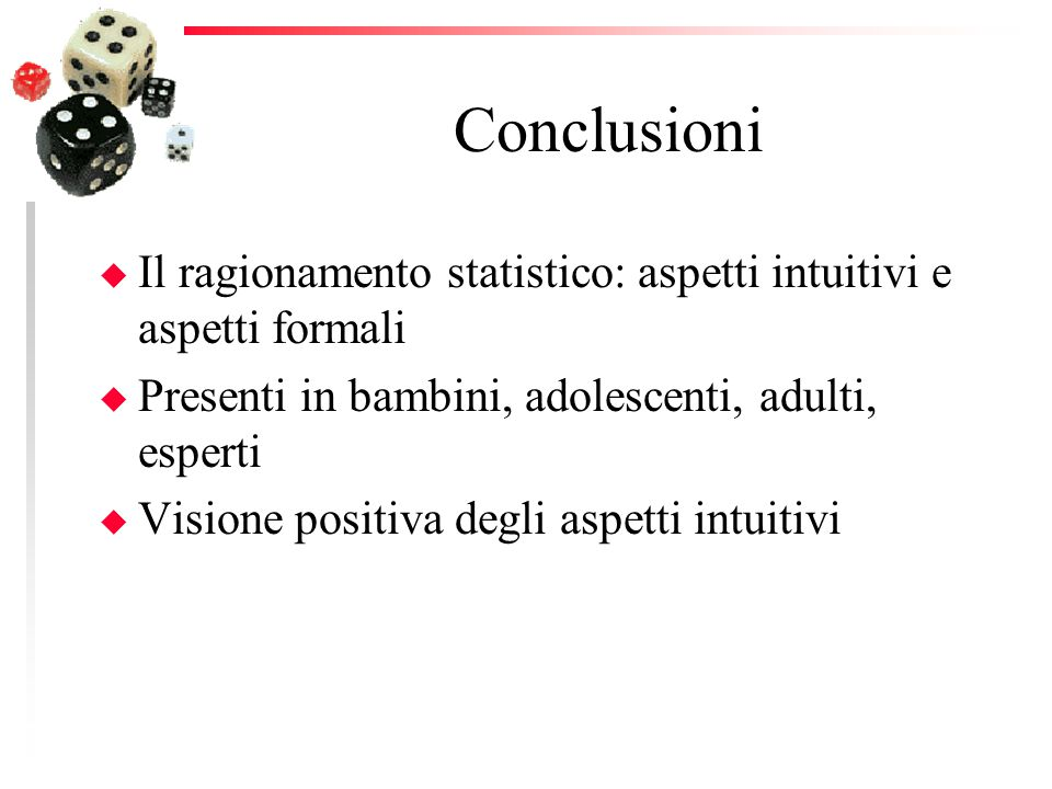 Conclusioni Il ragionamento statistico: aspetti intuitivi e aspetti formali. Presenti in bambini, adolescenti, adulti, esperti.