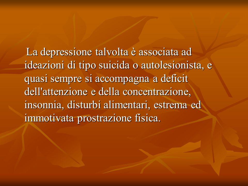 La depressione talvolta è associata ad ideazioni di tipo suicida o autolesionista, e quasi sempre si accompagna a deficit dell attenzione e della concentrazione, insonnia, disturbi alimentari, estrema ed immotivata prostrazione fisica.