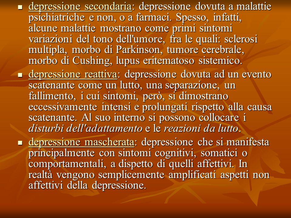 depressione secondaria: depressione dovuta a malattie psichiatriche e non, o a farmaci. Spesso, infatti, alcune malattie mostrano come primi sintomi variazioni del tono dell umore, fra le quali: sclerosi multipla, morbo di Parkinson, tumore cerebrale, morbo di Cushing, lupus eritematoso sistemico.