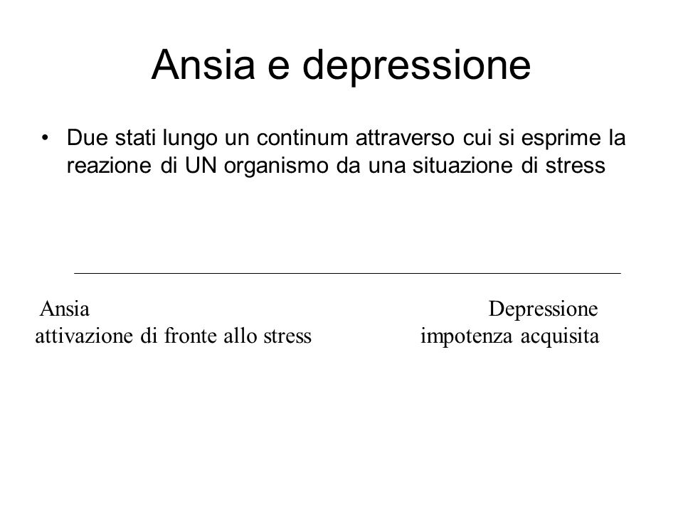 Ansia e depressione Due stati lungo un continum attraverso cui si esprime la reazione di UN organismo da una situazione di stress.