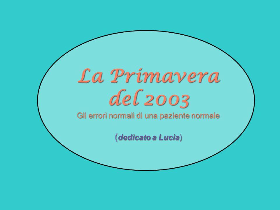 La Primavera del 2003 Gli errori normali di una paziente normale (dedicato a Lucia)