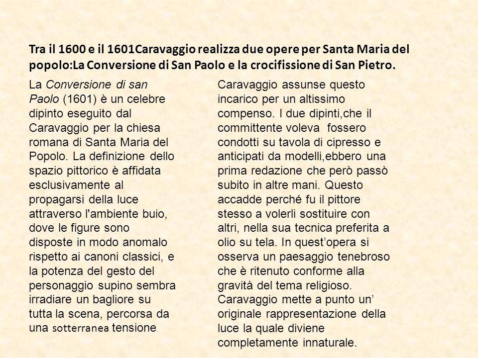 Tra il 1600 e il 1601Caravaggio realizza due opere per Santa Maria del popolo:La Conversione di San Paolo e la crocifissione di San Pietro.