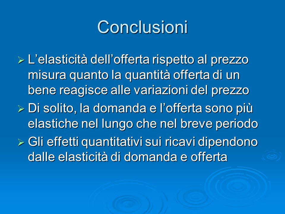Conclusioni L'elasticità dell'offerta rispetto al prezzo misura quanto la quantità offerta di un bene reagisce alle variazioni del prezzo.