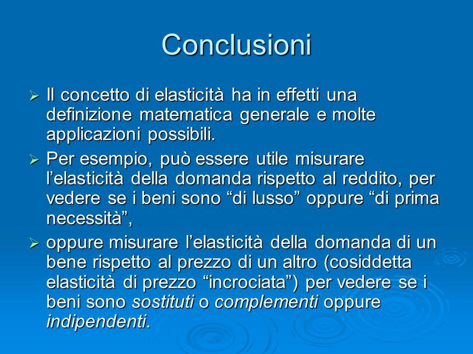 Conclusioni Il concetto di elasticità ha in effetti una definizione matematica generale e molte applicazioni possibili.