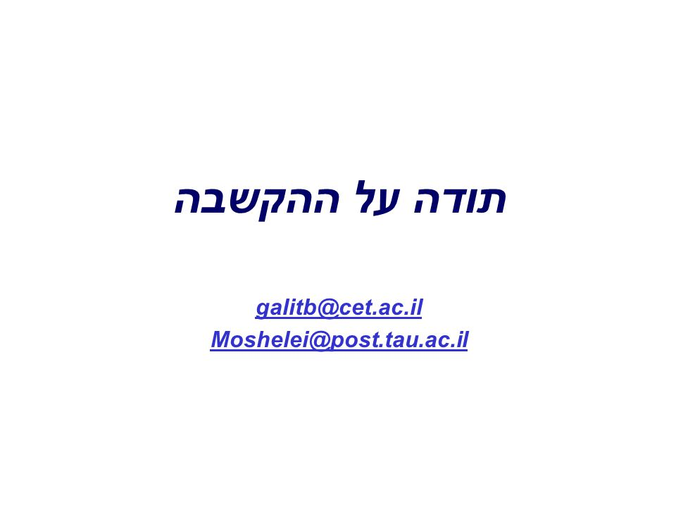 תודה על ההקשבה galitb@cet.ac.il Moshelei@post.tau.ac.il