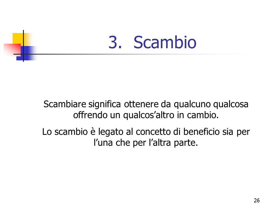 Scambio Scambiare significa ottenere da qualcuno qualcosa offrendo un qualcos'altro in cambio.