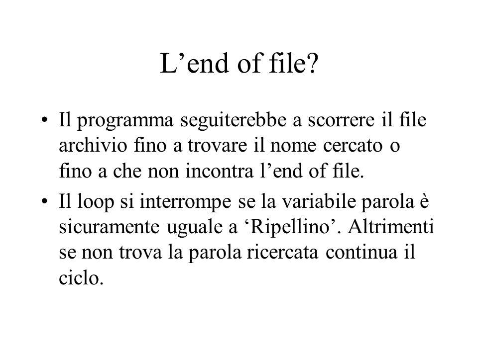 L'end of file Il programma seguiterebbe a scorrere il file archivio fino a trovare il nome cercato o fino a che non incontra l'end of file.