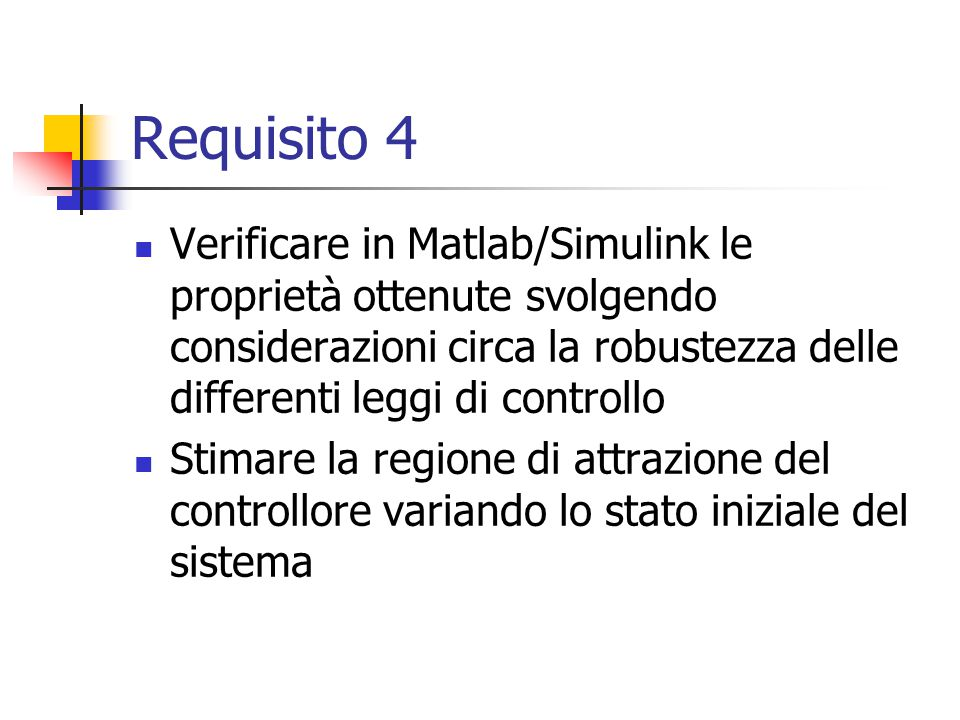 Requisito 4 Verificare in Matlab/Simulink le proprietà ottenute svolgendo considerazioni circa la robustezza delle differenti leggi di controllo.