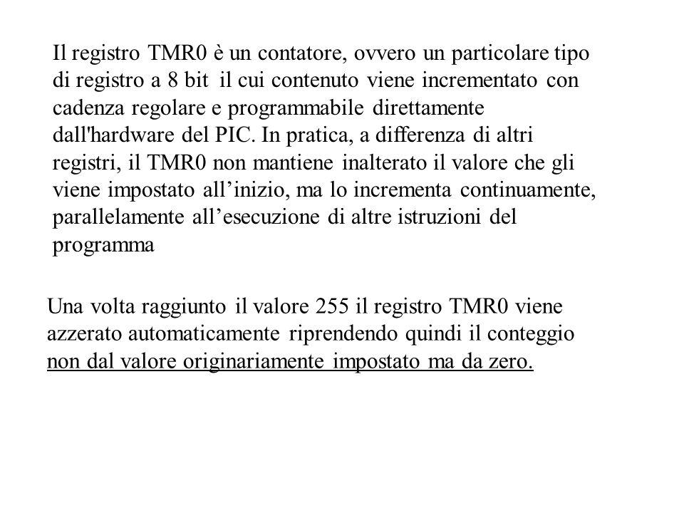 Il registro TMR0 è un contatore, ovvero un particolare tipo di registro a 8 bit il cui contenuto viene incrementato con cadenza regolare e programmabile direttamente dall hardware del PIC. In pratica, a differenza di altri registri, il TMR0 non mantiene inalterato il valore che gli viene impostato all'inizio, ma lo incrementa continuamente, parallelamente all'esecuzione di altre istruzioni del programma