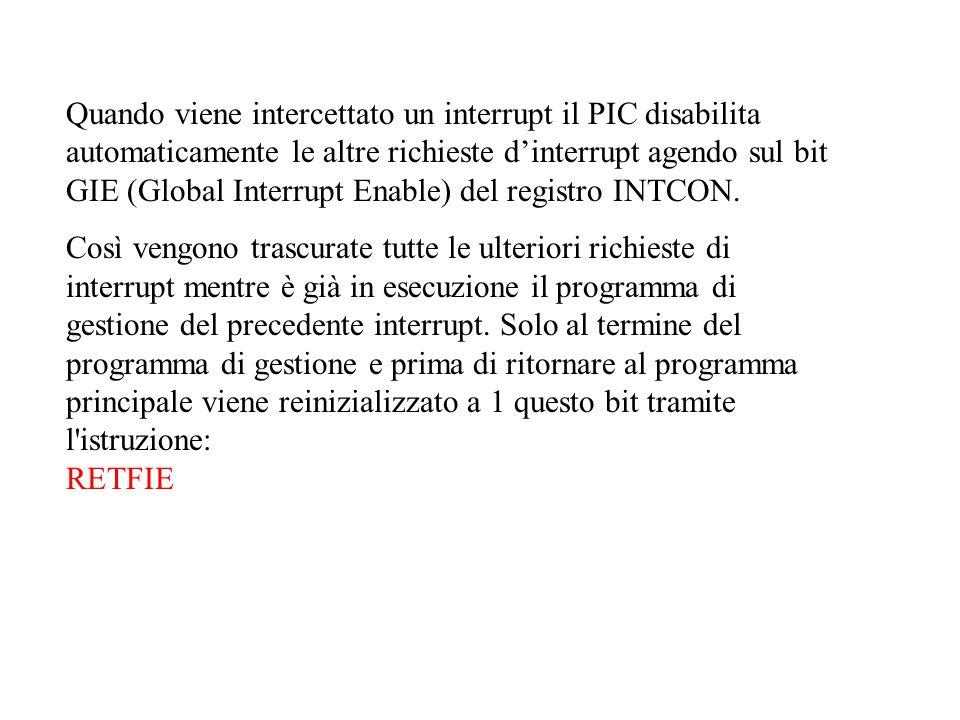Quando viene intercettato un interrupt il PIC disabilita automaticamente le altre richieste d'interrupt agendo sul bit GIE (Global Interrupt Enable) del registro INTCON.