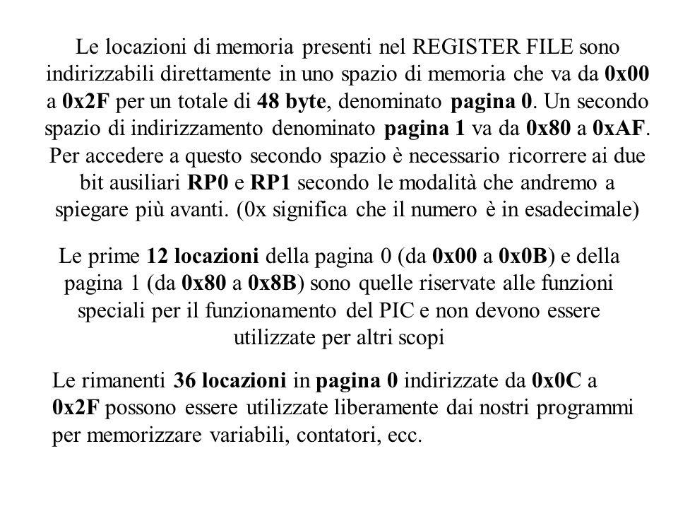 Le locazioni di memoria presenti nel REGISTER FILE sono indirizzabili direttamente in uno spazio di memoria che va da 0x00 a 0x2F per un totale di 48 byte, denominato pagina 0. Un secondo spazio di indirizzamento denominato pagina 1 va da 0x80 a 0xAF. Per accedere a questo secondo spazio è necessario ricorrere ai due bit ausiliari RP0 e RP1 secondo le modalità che andremo a spiegare più avanti. (0x significa che il numero è in esadecimale)