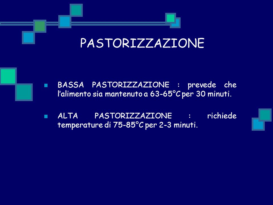 PASTORIZZAZIONE BASSA PASTORIZZAZIONE : prevede che l'alimento sia mantenuto a 63-65°C per 30 minuti.