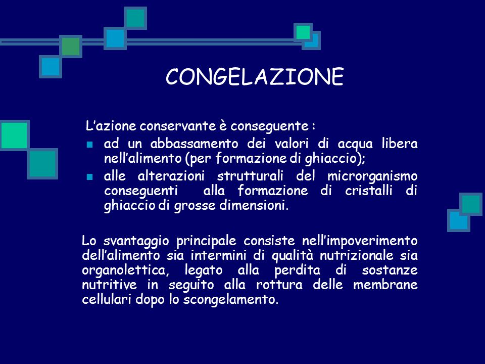 CONGELAZIONE L'azione conservante è conseguente : ad un abbassamento dei valori di acqua libera nell'alimento (per formazione di ghiaccio);