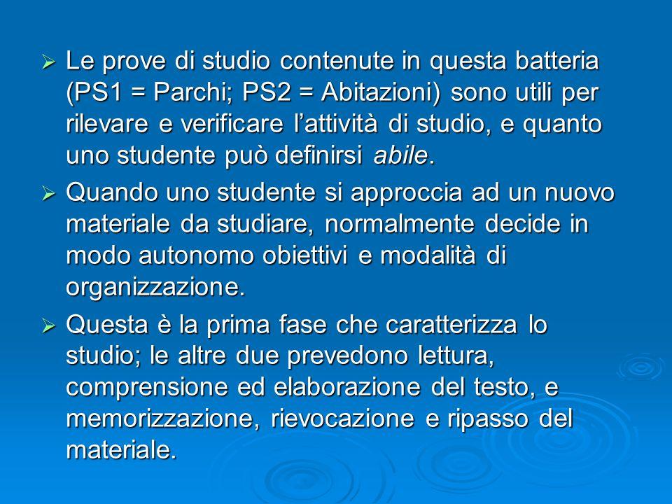 Le prove di studio contenute in questa batteria (PS1 = Parchi; PS2 = Abitazioni) sono utili per rilevare e verificare l'attività di studio, e quanto uno studente può definirsi abile.