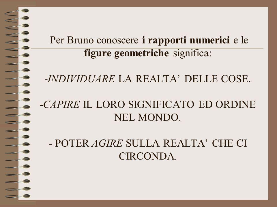Per Bruno conoscere i rapporti numerici e le figure geometriche significa: -INDIVIDUARE LA REALTA' DELLE COSE.