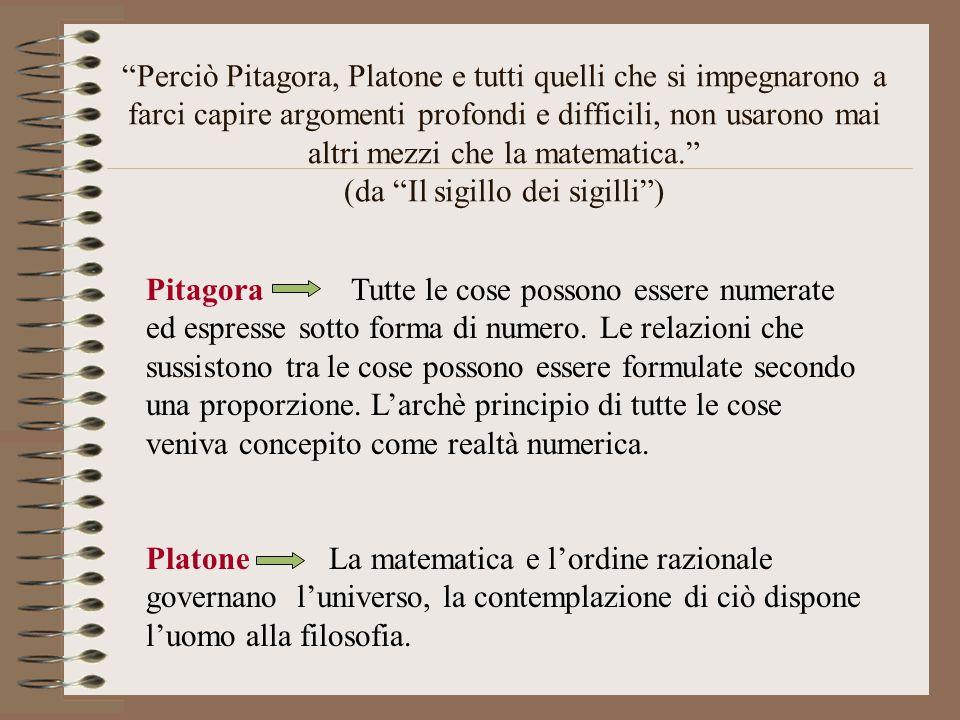 Perciò Pitagora, Platone e tutti quelli che si impegnarono a farci capire argomenti profondi e difficili, non usarono mai altri mezzi che la matematica. (da Il sigillo dei sigilli )