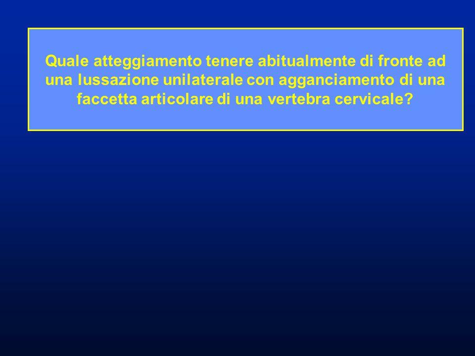Quale atteggiamento tenere abitualmente di fronte ad una lussazione unilaterale con agganciamento di una faccetta articolare di una vertebra cervicale