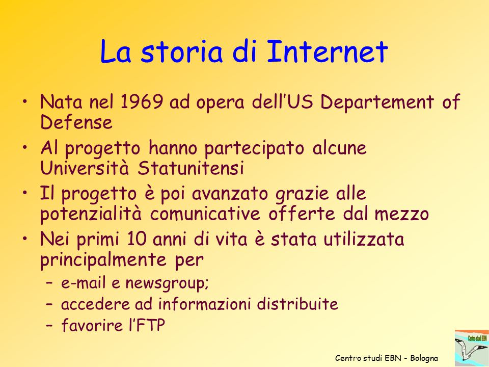 La storia di Internet Nata nel 1969 ad opera dell'US Departement of Defense. Al progetto hanno partecipato alcune Università Statunitensi.
