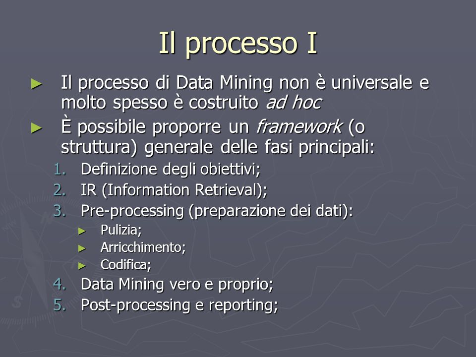 Il processo I Il processo di Data Mining non è universale e molto spesso è costruito ad hoc.