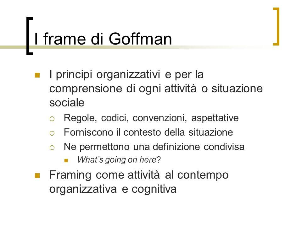 I frame di Goffman I principi organizzativi e per la comprensione di ogni attività o situazione sociale.