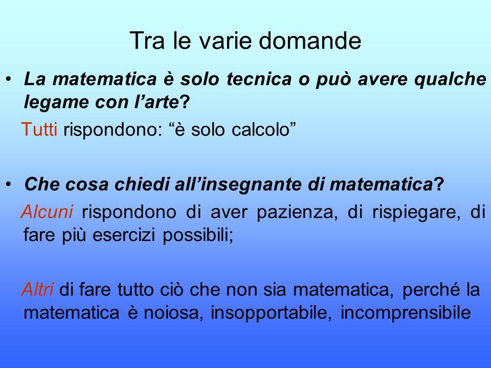 Tra le varie domande La matematica è solo tecnica o può avere qualche legame con l'arte Tutti rispondono: è solo calcolo
