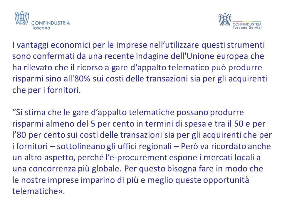 I vantaggi economici per le imprese nell'utilizzare questi strumenti sono confermati da una recente indagine dell Unione europea che ha rilevato che il ricorso a gare d appalto telematico può produrre risparmi sino all 80% sui costi delle transazioni sia per gli acquirenti che per i fornitori.