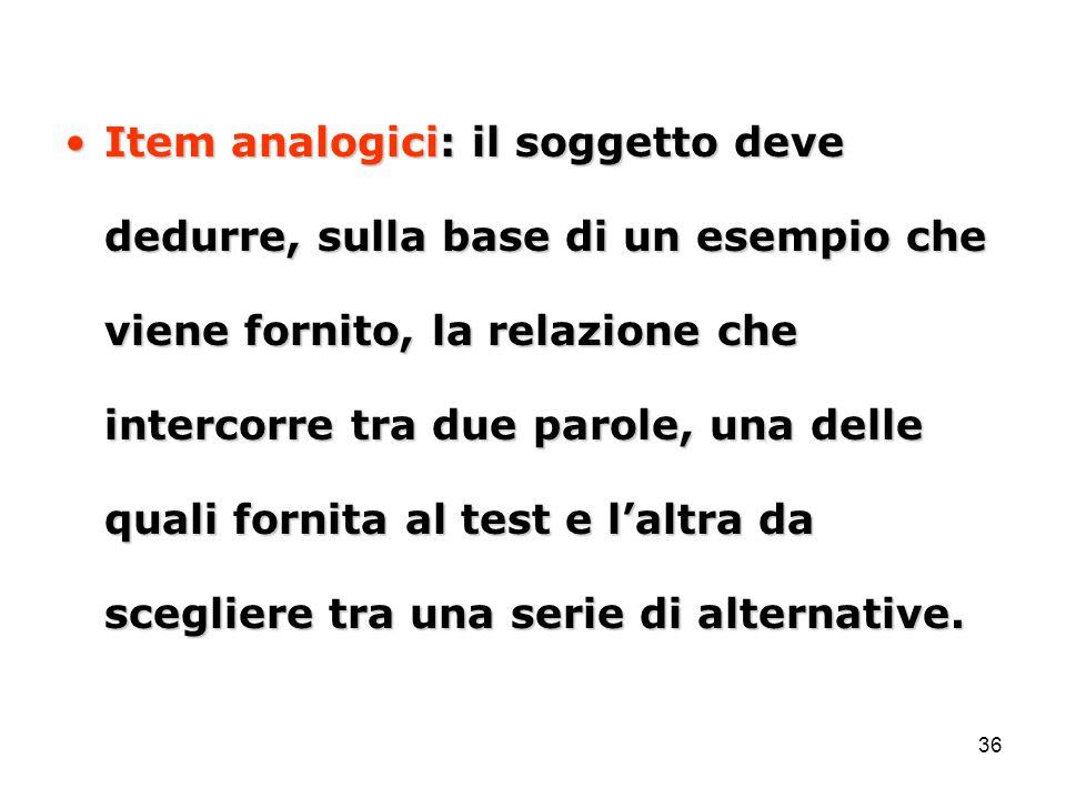 Item analogici: il soggetto deve dedurre, sulla base di un esempio che viene fornito, la relazione che intercorre tra due parole, una delle quali fornita al test e l'altra da scegliere tra una serie di alternative.