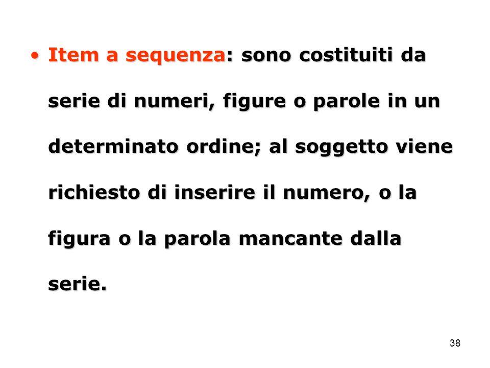 Item a sequenza: sono costituiti da serie di numeri, figure o parole in un determinato ordine; al soggetto viene richiesto di inserire il numero, o la figura o la parola mancante dalla serie.