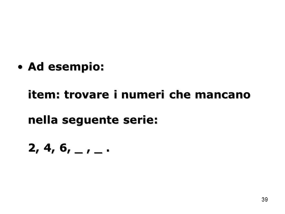 Ad esempio: item: trovare i numeri che mancano nella seguente serie: 2, 4, 6, _ , _ .