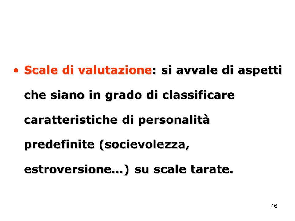 Scale di valutazione: si avvale di aspetti che siano in grado di classificare caratteristiche di personalità predefinite (socievolezza, estroversione…) su scale tarate.
