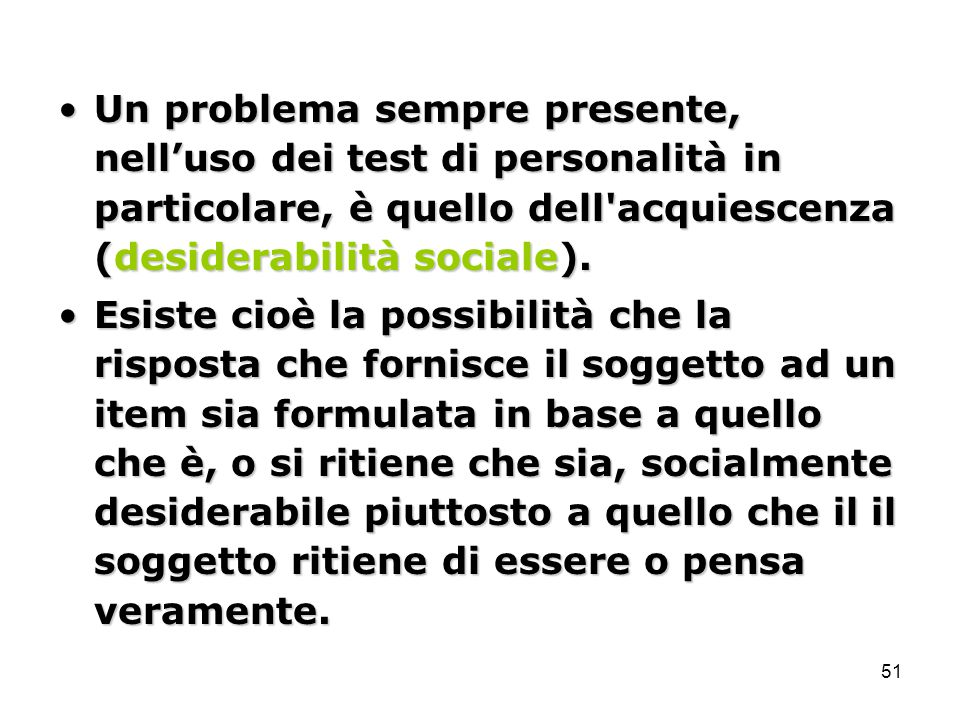 Un problema sempre presente, nell'uso dei test di personalità in particolare, è quello dell acquiescenza (desiderabilità sociale).