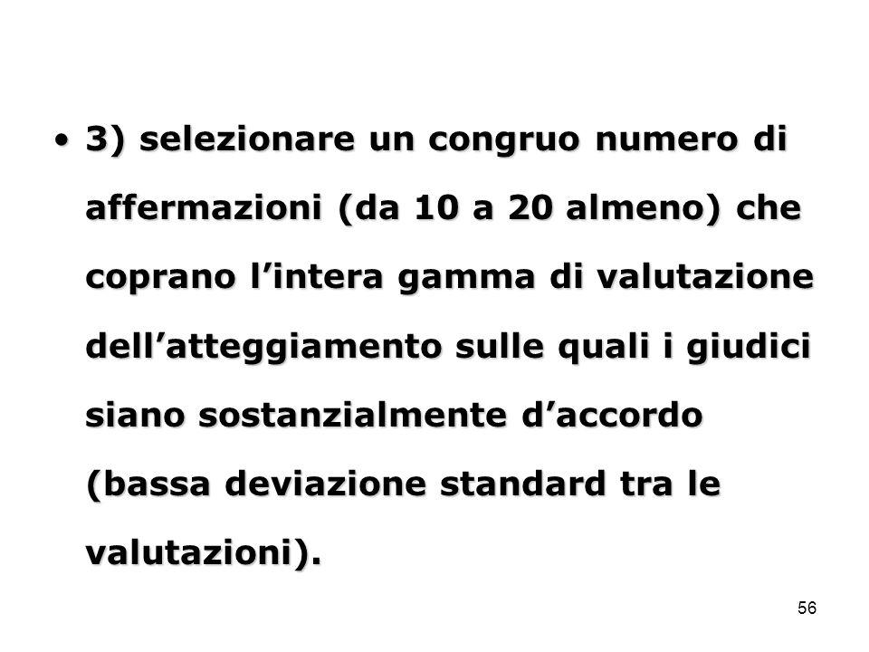3) selezionare un congruo numero di affermazioni (da 10 a 20 almeno) che coprano l'intera gamma di valutazione dell'atteggiamento sulle quali i giudici siano sostanzialmente d'accordo (bassa deviazione standard tra le valutazioni).
