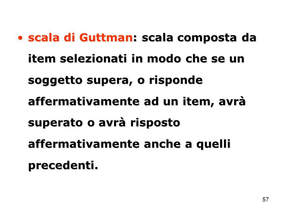 scala di Guttman: scala composta da item selezionati in modo che se un soggetto supera, o risponde affermativamente ad un item, avrà superato o avrà risposto affermativamente anche a quelli precedenti.