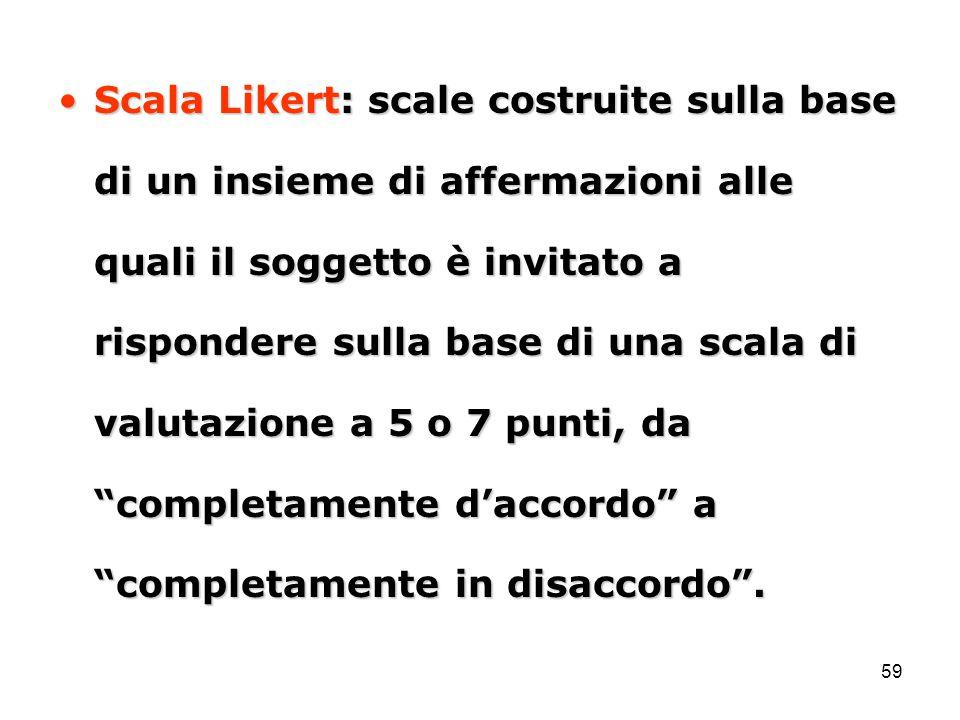 Scala Likert: scale costruite sulla base di un insieme di affermazioni alle quali il soggetto è invitato a rispondere sulla base di una scala di valutazione a 5 o 7 punti, da completamente d'accordo a completamente in disaccordo .