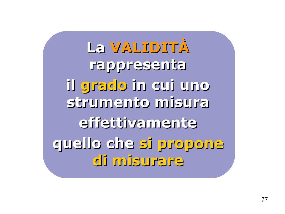 La VALIDITÀ rappresenta il grado in cui uno strumento misura