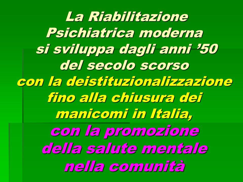 La Riabilitazione Psichiatrica moderna si sviluppa dagli anni '50 del secolo scorso con la deistituzionalizzazione fino alla chiusura dei manicomi in Italia, con la promozione della salute mentale nella comunità