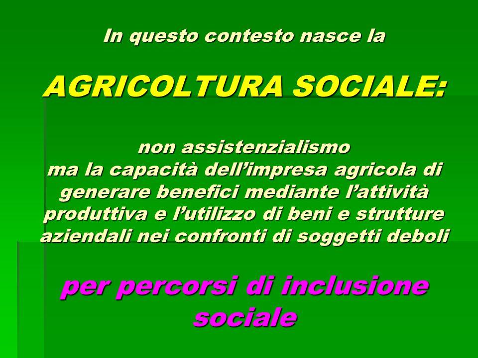 In questo contesto nasce la AGRICOLTURA SOCIALE: non assistenzialismo ma la capacità dell'impresa agricola di generare benefici mediante l'attività produttiva e l'utilizzo di beni e strutture aziendali nei confronti di soggetti deboli per percorsi di inclusione sociale