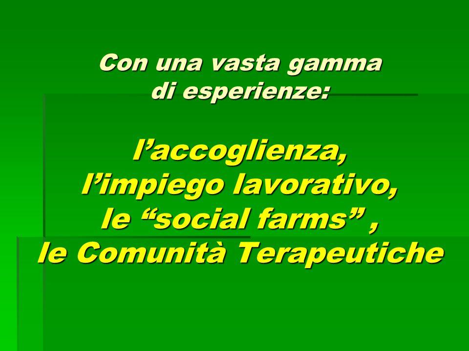 Con una vasta gamma di esperienze: l'accoglienza, l'impiego lavorativo, le social farms , le Comunità Terapeutiche