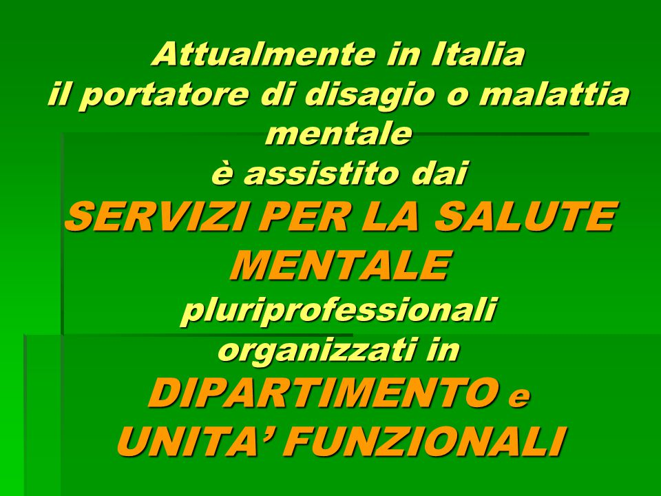 Attualmente in Italia il portatore di disagio o malattia mentale è assistito dai SERVIZI PER LA SALUTE MENTALE pluriprofessionali organizzati in DIPARTIMENTO e UNITA' FUNZIONALI