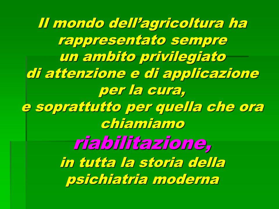 Il mondo dell'agricoltura ha rappresentato sempre un ambito privilegiato di attenzione e di applicazione per la cura, e soprattutto per quella che ora chiamiamo riabilitazione, in tutta la storia della psichiatria moderna
