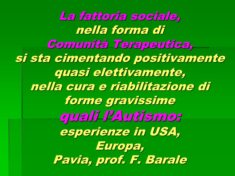 La fattoria sociale, nella forma di Comunità Terapeutica, si sta cimentando positivamente quasi elettivamente, nella cura e riabilitazione di forme gravissime quali l'Autismo: esperienze in USA, Europa, Pavia, prof.