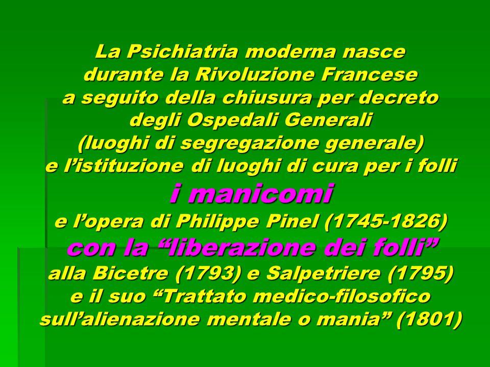 La Psichiatria moderna nasce durante la Rivoluzione Francese a seguito della chiusura per decreto degli Ospedali Generali (luoghi di segregazione generale) e l'istituzione di luoghi di cura per i folli i manicomi e l'opera di Philippe Pinel (1745-1826) con la liberazione dei folli alla Bicetre (1793) e Salpetriere (1795) e il suo Trattato medico-filosofico sull'alienazione mentale o mania (1801)